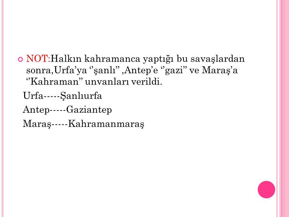 NOT:Halkın kahramanca yaptığı bu savaşlardan sonra,Urfa'ya ''şanlı'' ,Antep'e ''gazi'' ve Maraş'a ''Kahraman'' unvanları verildi.