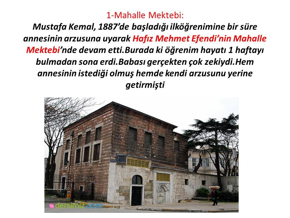 1-Mahalle Mektebi: Mustafa Kemal, 1887'de başladığı ilköğrenimine bir süre annesinin arzusuna uyarak Hafız Mehmet Efendi'nin Mahalle Mektebi'nde devam etti.Burada ki öğrenim hayatı 1 haftayı bulmadan sona erdi.Babası gerçekten çok zekiydi.Hem annesinin istediği olmuş hemde kendi arzusunu yerine getirmişti