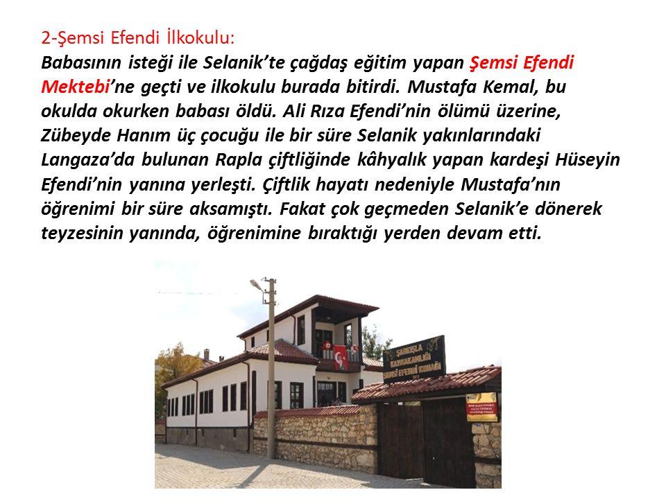 2-Şemsi Efendi İlkokulu: Babasının isteği ile Selanik'te çağdaş eğitim yapan Şemsi Efendi Mektebi'ne geçti ve ilkokulu burada bitirdi. Mustafa Kemal, bu okulda okurken babası öldü. Ali Rıza Efendi'nin ölümü üzerine, Zübeyde Hanım üç çocuğu ile bir süre Selanik yakınlarındaki Langaza'da bulunan Rapla çiftliğinde kâhyalık yapan kardeşi Hüseyin Efendi'nin yanına yerleşti. Çiftlik hayatı nedeniyle Mustafa'nın öğrenimi bir süre aksamıştı. Fakat çok geçmeden Selanik'e dönerek teyzesinin yanında, öğrenimine bıraktığı yerden devam etti.