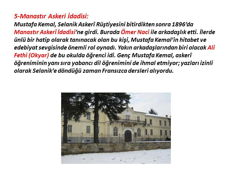 5-Manastır Askeri İdadisi: Mustafa Kemal, Selanik Askerî Rüştiyesini bitirdikten sonra 1896'da Manastır Askerî İdadisi'ne girdi.