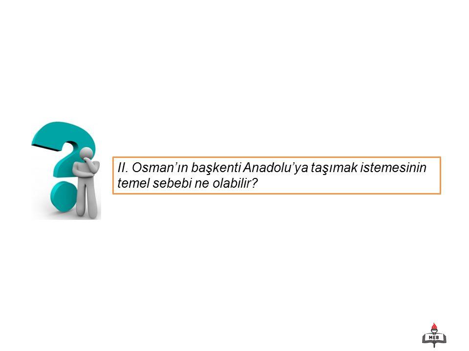II. Osman'ın başkenti Anadolu'ya taşımak istemesinin temel sebebi ne olabilir