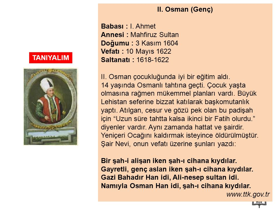 II. Osman (Genç) Babası : I. Ahmet. Annesi : Mahfiruz Sultan. Doğumu : 3 Kasım 1604. Vefatı : 10 Mayıs 1622.