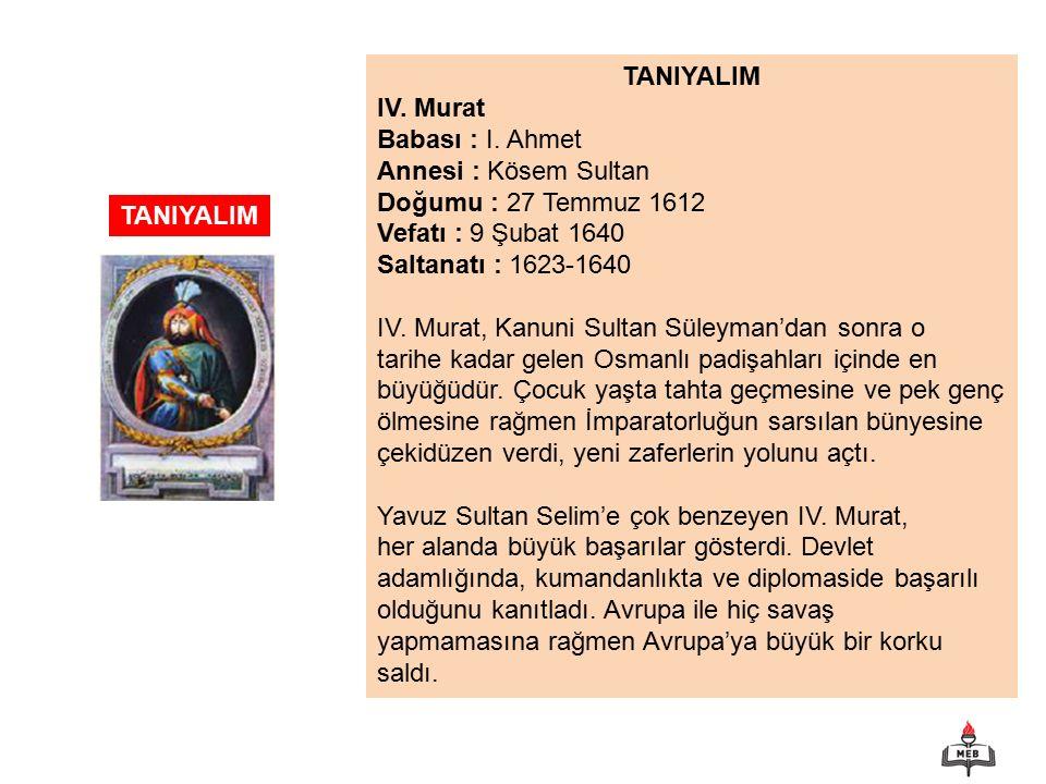 TANIYALIM IV. Murat. Babası : I. Ahmet. Annesi : Kösem Sultan. Doğumu : 27 Temmuz 1612. Vefatı : 9 Şubat 1640.