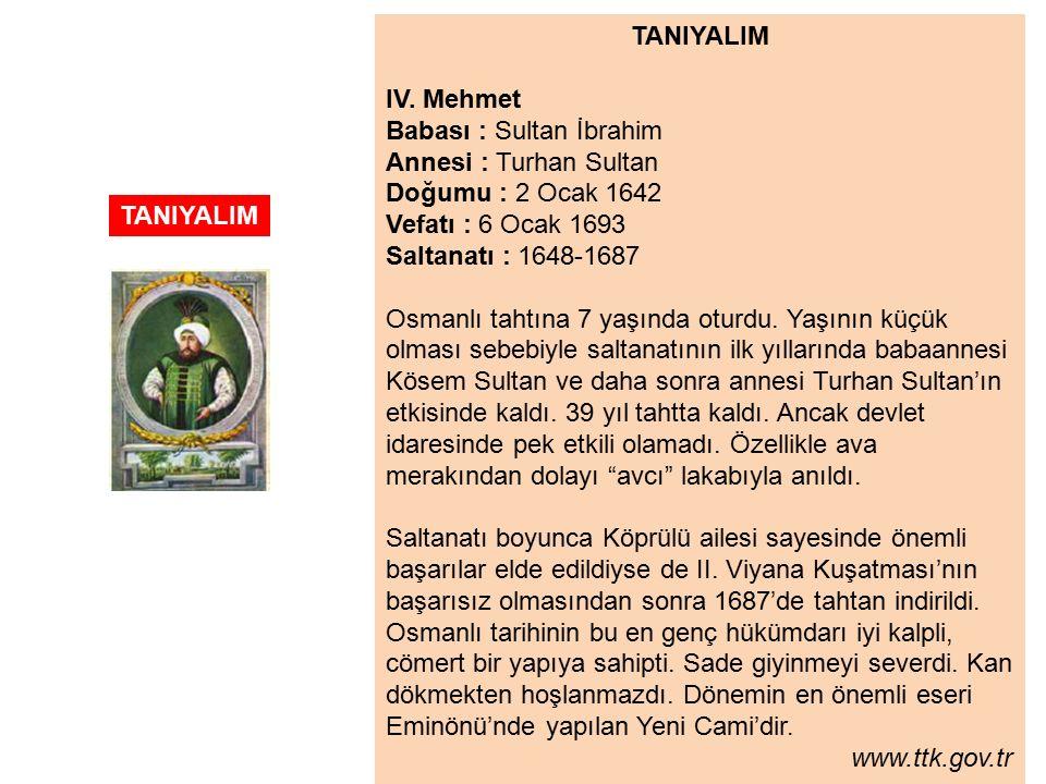TANIYALIM IV. Mehmet. Babası : Sultan İbrahim. Annesi : Turhan Sultan. Doğumu : 2 Ocak 1642. Vefatı : 6 Ocak 1693.