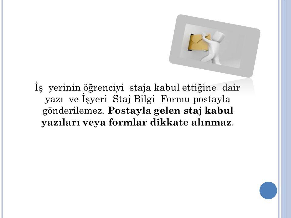 İş yerinin öğrenciyi staja kabul ettiğine dair yazı ve İşyeri Staj Bilgi Formu postayla gönderilemez.