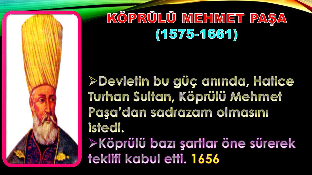 KÖPRÜLÜ MEHMET PAŞA (1575-1661) Devletin bu güç anında, Hatice Turhan Sultan, Köprülü Mehmet Paşa'dan sadrazam olmasını istedi.