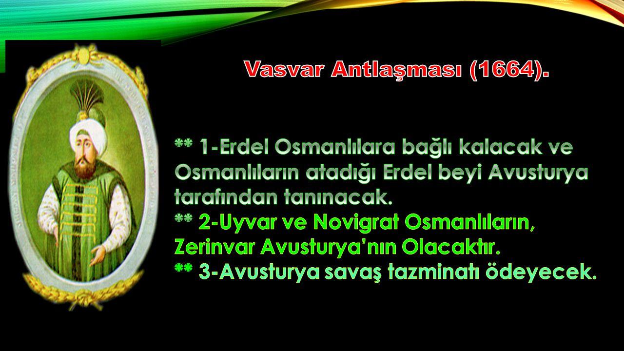 Vasvar Antlaşması (1664). ** 1-Erdel Osmanlılara bağlı kalacak ve Osmanlıların atadığı Erdel beyi Avusturya tarafından tanınacak.