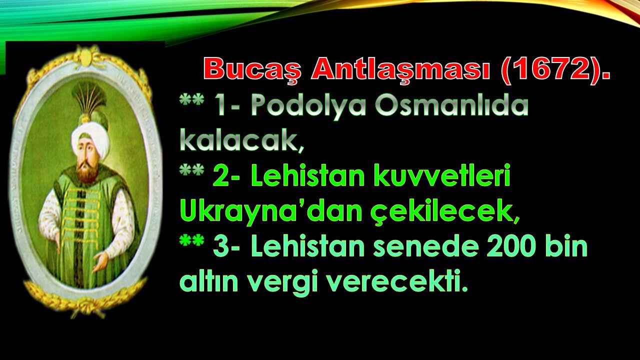 Bucaş Antlaşması (1672). ** 1- Podolya Osmanlıda kalacak, ** 2- Lehistan kuvvetleri Ukrayna'dan çekilecek,