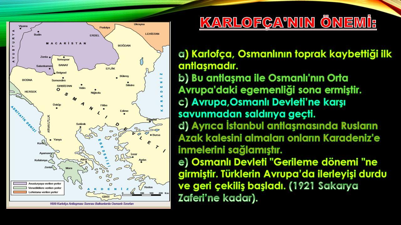 KARLOFÇA NIN ÖNEMİ: a) Karlofça, Osmanlının toprak kaybettiği ilk antlaşmadır.