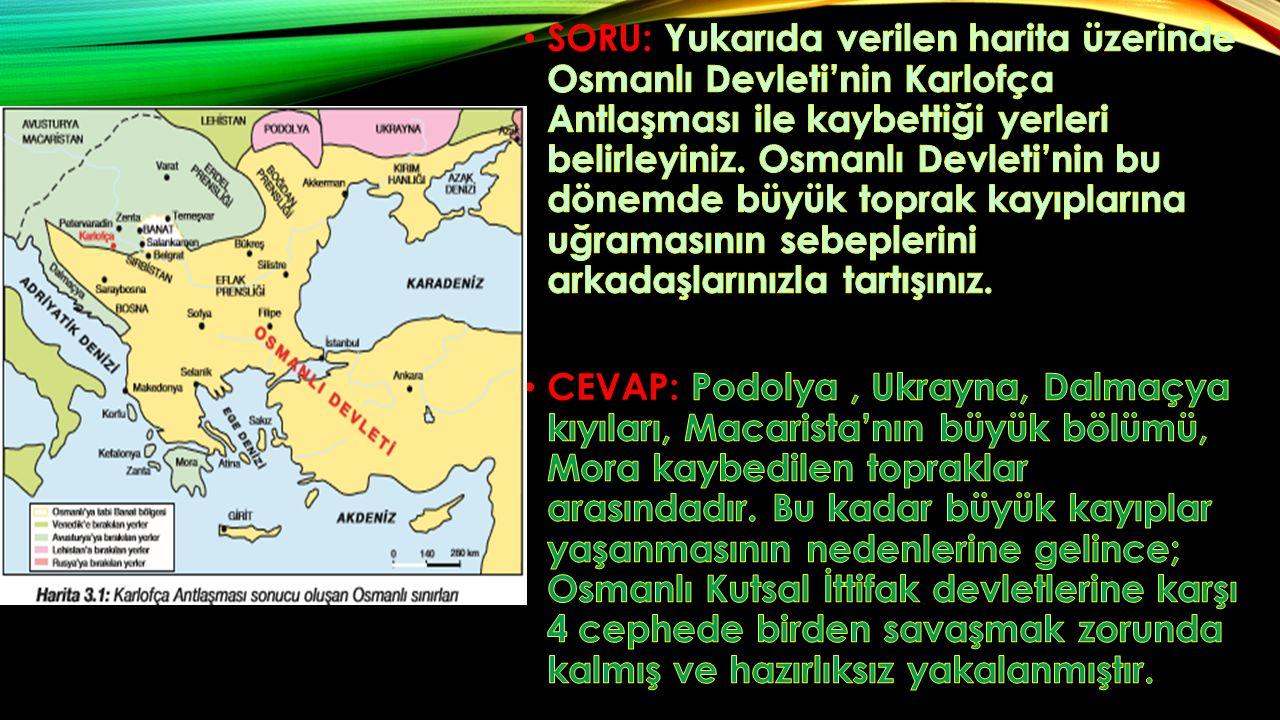 SORU: Yukarıda verilen harita üzerinde Osmanlı Devleti'nin Karlofça Antlaşması ile kaybettiği yerleri belirleyiniz. Osmanlı Devleti'nin bu dönemde büyük toprak kayıplarına uğramasının sebeplerini arkadaşlarınızla tartışınız.