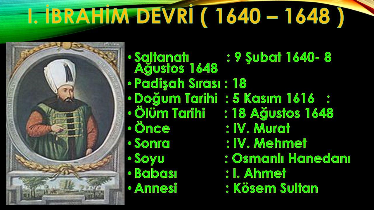 I. İBRAHİM DEVRİ ( 1640 – 1648 ) Saltanatı : 9 Şubat 1640- 8 Ağustos 1648. Padişah Sırası : 18.