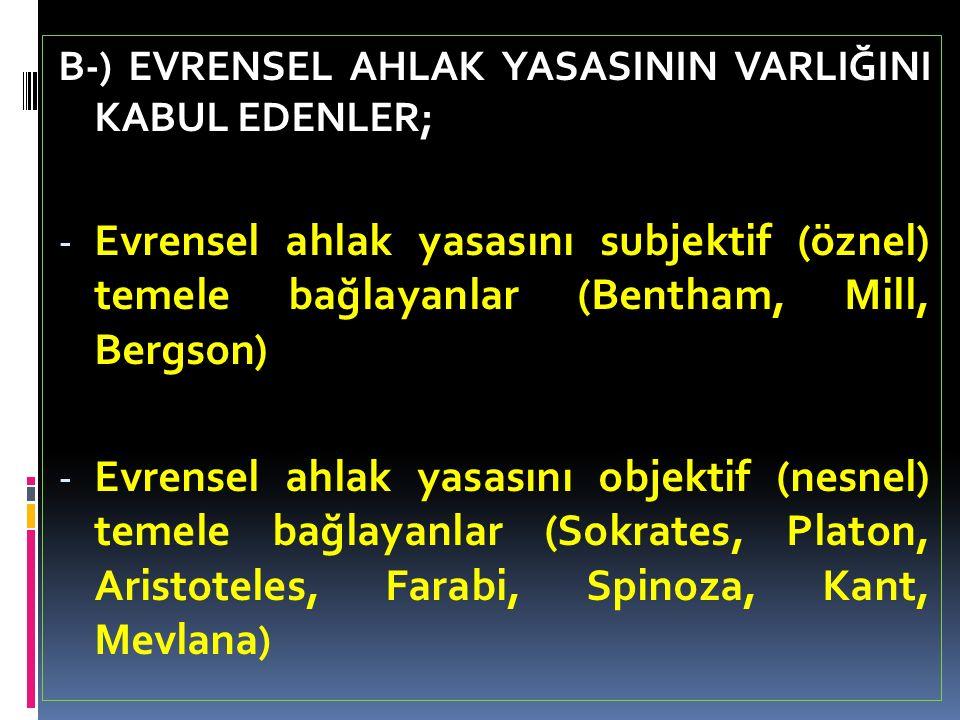 B-) EVRENSEL AHLAK YASASININ VARLIĞINI KABUL EDENLER;