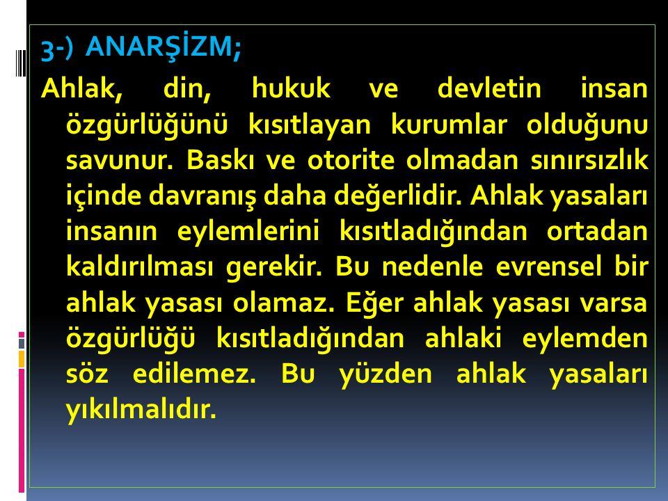 3-) ANARŞİZM; Ahlak, din, hukuk ve devletin insan özgürlüğünü kısıtlayan kurumlar olduğunu savunur.