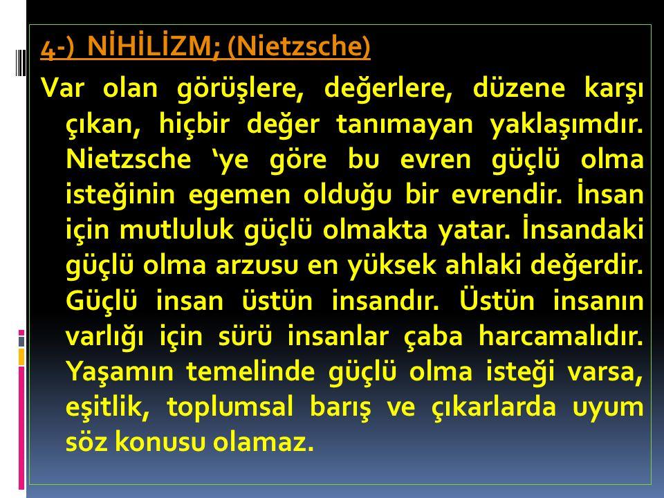 4-) NİHİLİZM; (Nietzsche) Var olan görüşlere, değerlere, düzene karşı çıkan, hiçbir değer tanımayan yaklaşımdır.