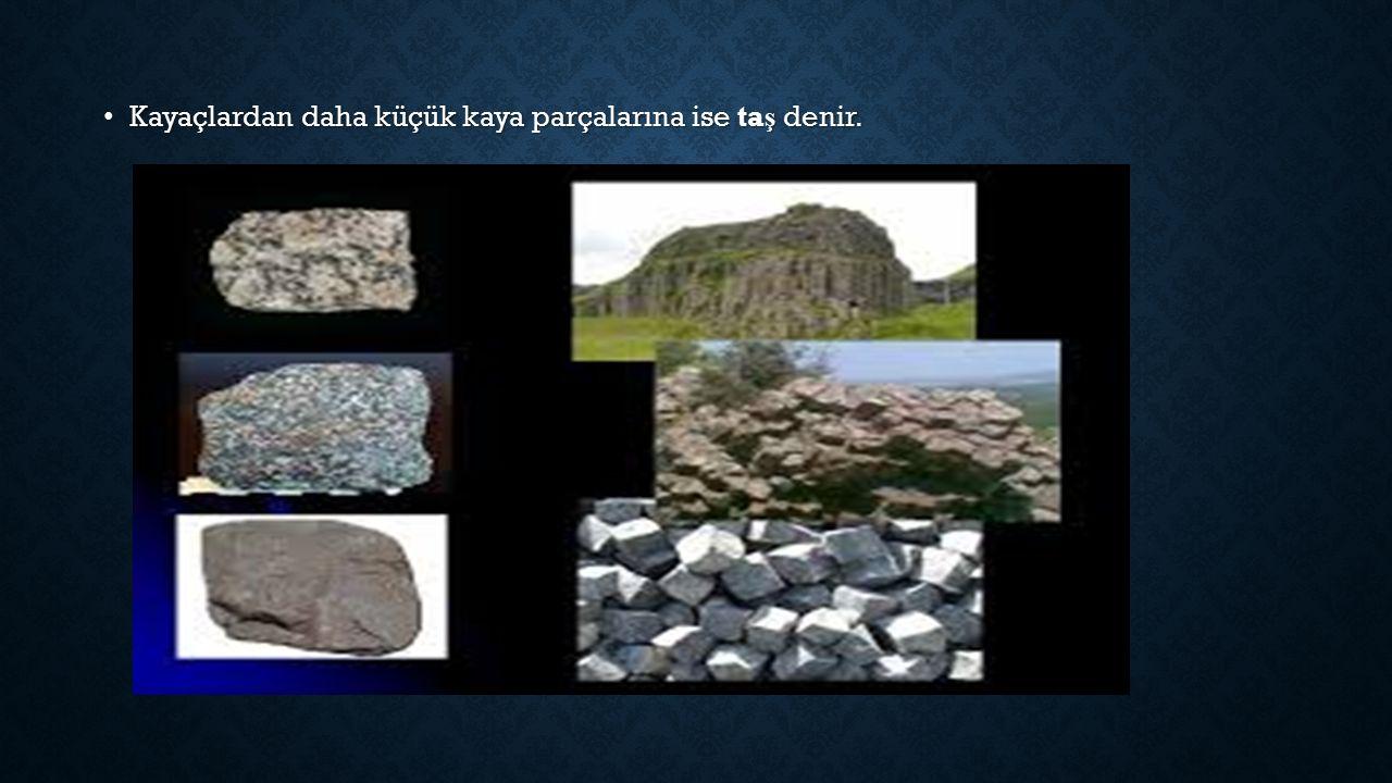 Kayaçlardan daha küçük kaya parçalarına ise taş denir.