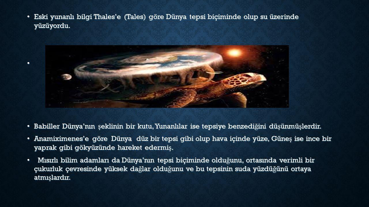 Eski yunanlı bilgi Thales'e (Tales) göre Dünya tepsi biçiminde olup su üzerinde yüzüyordu.