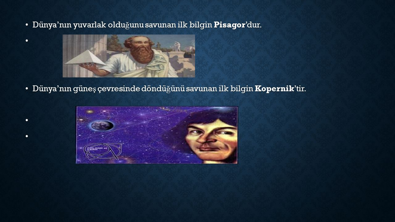 Dünya'nın yuvarlak olduğunu savunan ilk bilgin Pisagor'dur.