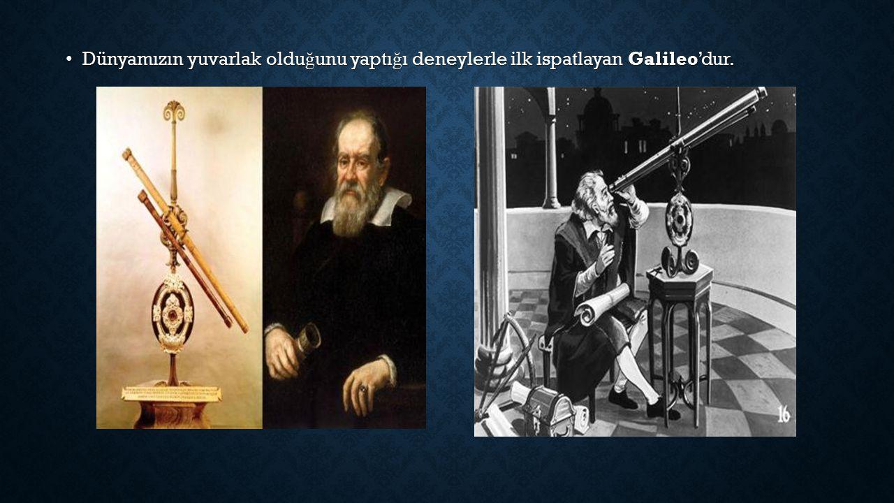 Dünyamızın yuvarlak olduğunu yaptığı deneylerle ilk ispatlayan Galileo'dur.