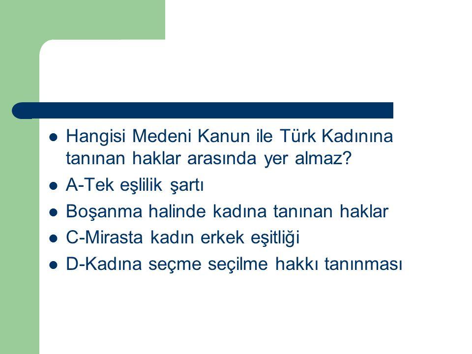 Hangisi Medeni Kanun ile Türk Kadınına tanınan haklar arasında yer almaz