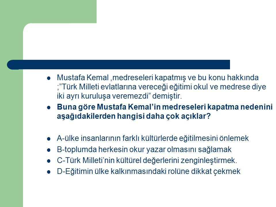 Mustafa Kemal ,medreseleri kapatmış ve bu konu hakkında ; Türk Milleti evlatlarına vereceği eğitimi okul ve medrese diye iki ayrı kuruluşa veremezdi demiştir.