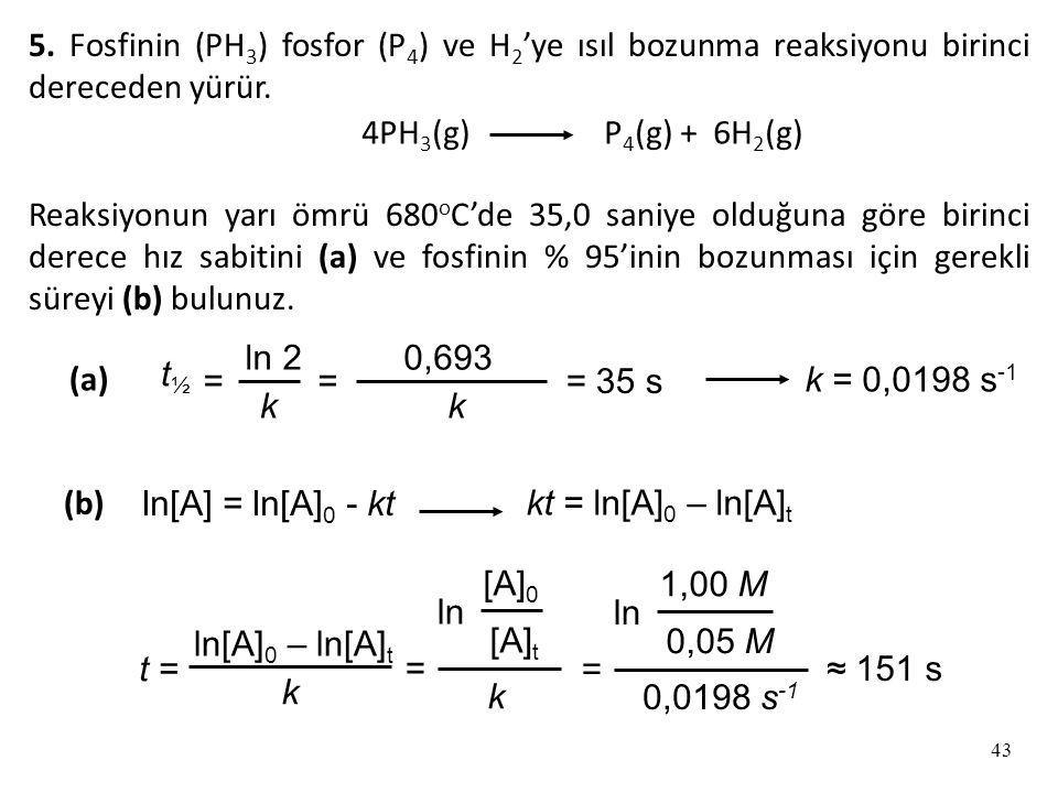 5. Fosfinin (PH3) fosfor (P4) ve H2'ye ısıl bozunma reaksiyonu birinci dereceden yürür.