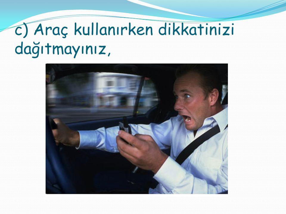 c) Araç kullanırken dikkatinizi dağıtmayınız,