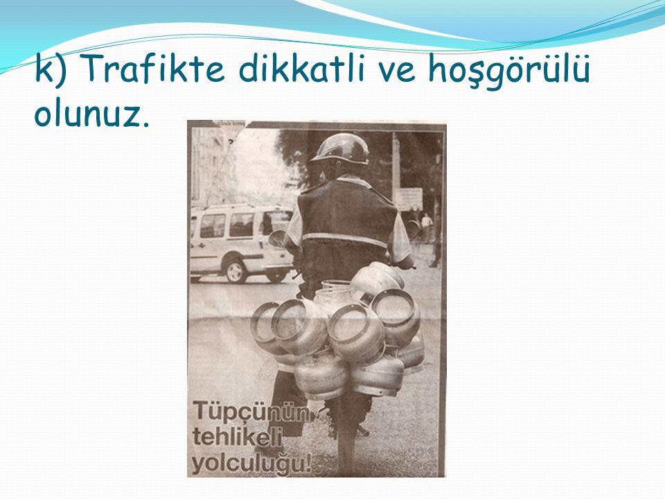 k) Trafikte dikkatli ve hoşgörülü olunuz.