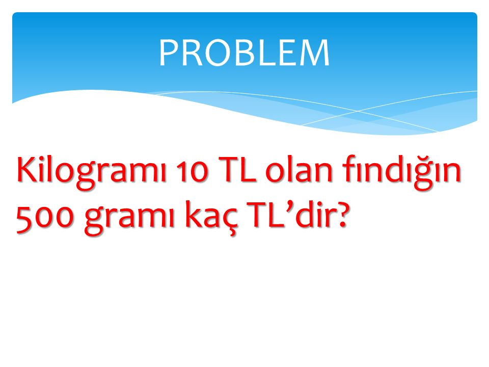 PROBLEM Kilogramı 10 TL olan fındığın 500 gramı kaç TL'dir