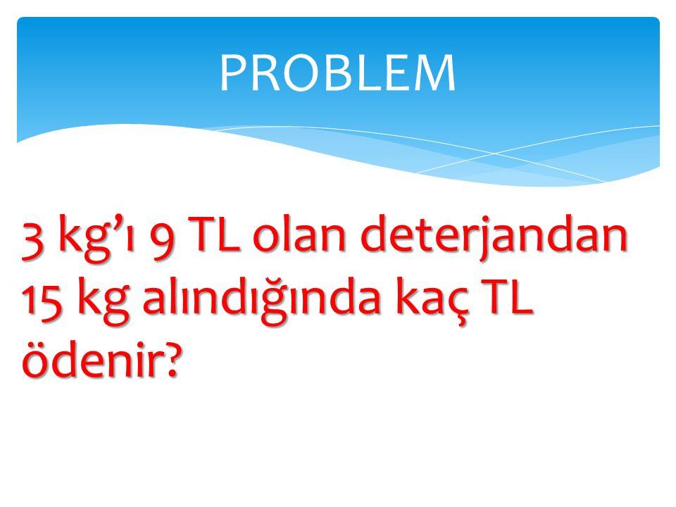PROBLEM 3 kg'ı 9 TL olan deterjandan 15 kg alındığında kaç TL ödenir