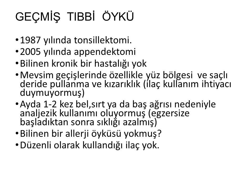 GEÇMİŞ TIBBİ ÖYKÜ 1987 yılında tonsillektomi.