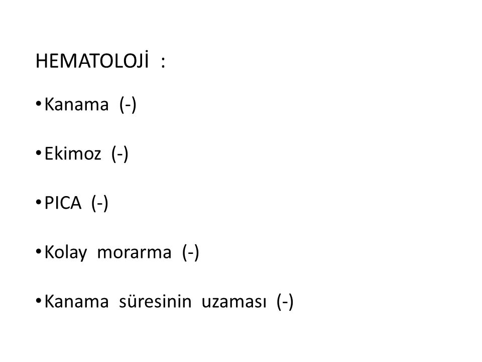 HEMATOLOJİ : Kanama (-) Ekimoz (-) PICA (-) Kolay morarma (-)