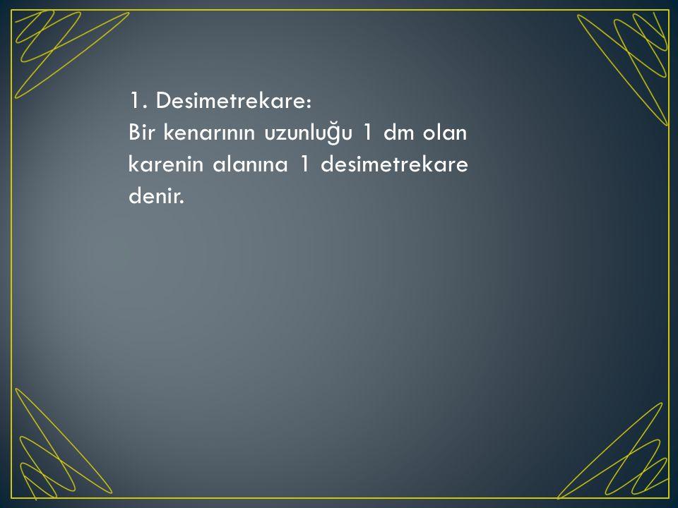 1. Desimetrekare: Bir kenarının uzunluğu 1 dm olan karenin alanına 1 desimetrekare denir.