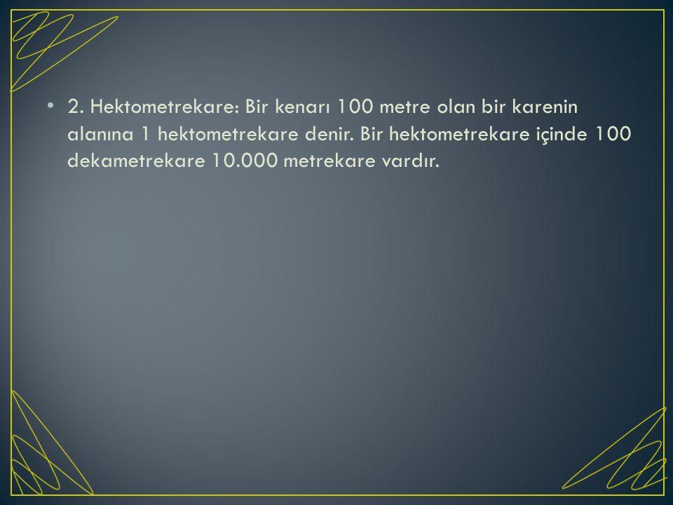 2. Hektometrekare: Bir kenarı 100 metre olan bir karenin alanına 1 hektometrekare denir.