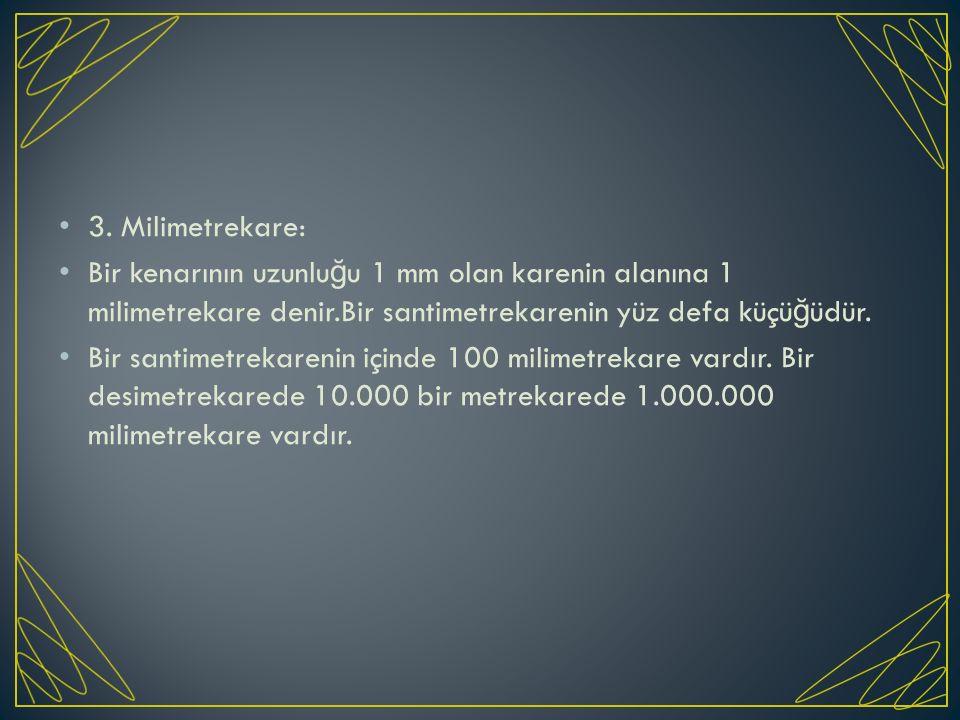 3. Milimetrekare: Bir kenarının uzunluğu 1 mm olan karenin alanına 1 milimetrekare denir.Bir santimetrekarenin yüz defa küçüğüdür.
