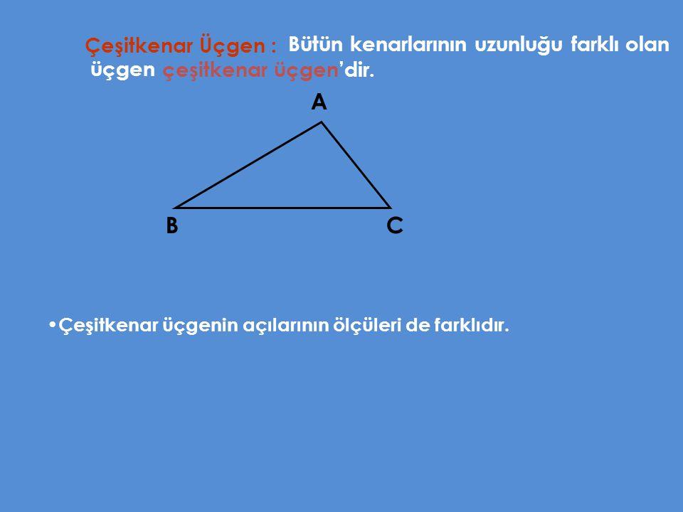 A B C Çeşitkenar Üçgen : Bütün kenarlarının uzunluğu farklı olan üçgen