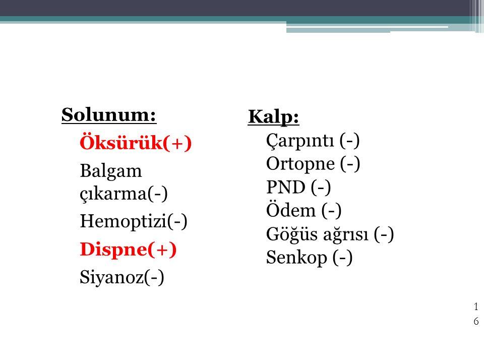Solunum: Öksürük(+) Balgam çıkarma(-) Hemoptizi(-) Dispne(+) Siyanoz(-) Kalp: Çarpıntı (-) Ortopne (-)