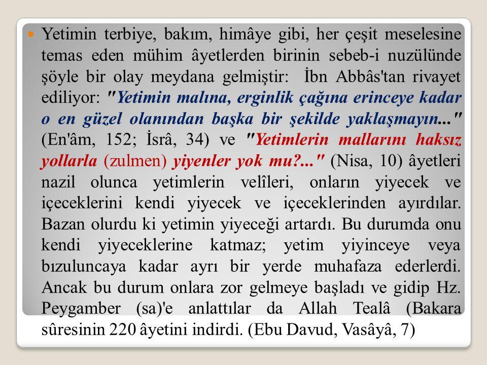 Yetimin terbiye, bakım, himâye gibi, her çeşit meselesine temas eden mühim âyetlerden birinin sebeb-i nuzülünde şöyle bir olay meydana gelmiştir: İbn Abbâs tan rivayet ediliyor: Yetimin malına, erginlik çağına erinceye kadar o en güzel olanından başka bir şekilde yaklaşmayın... (En âm, 152; İsrâ, 34) ve Yetimlerin mallarını haksız yollarla (zulmen) yiyenler yok mu ... (Nisa, 10) âyetleri nazil olunca yetimlerin velîleri, onların yiyecek ve içeceklerini kendi yiyecek ve içeceklerinden ayırdılar.