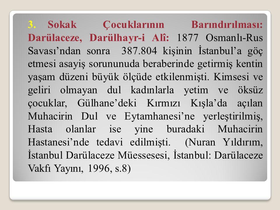 3. Sokak Çocuklarının Barındırılması: Darülaceze, Darülhayr-i Alî: 1877 Osmanlı-Rus Savası'ndan sonra 387.804 kişinin İstanbul'a göç etmesi asayiş sorununuda beraberinde getirmiş kentin yaşam düzeni büyük ölçüde etkilenmişti.