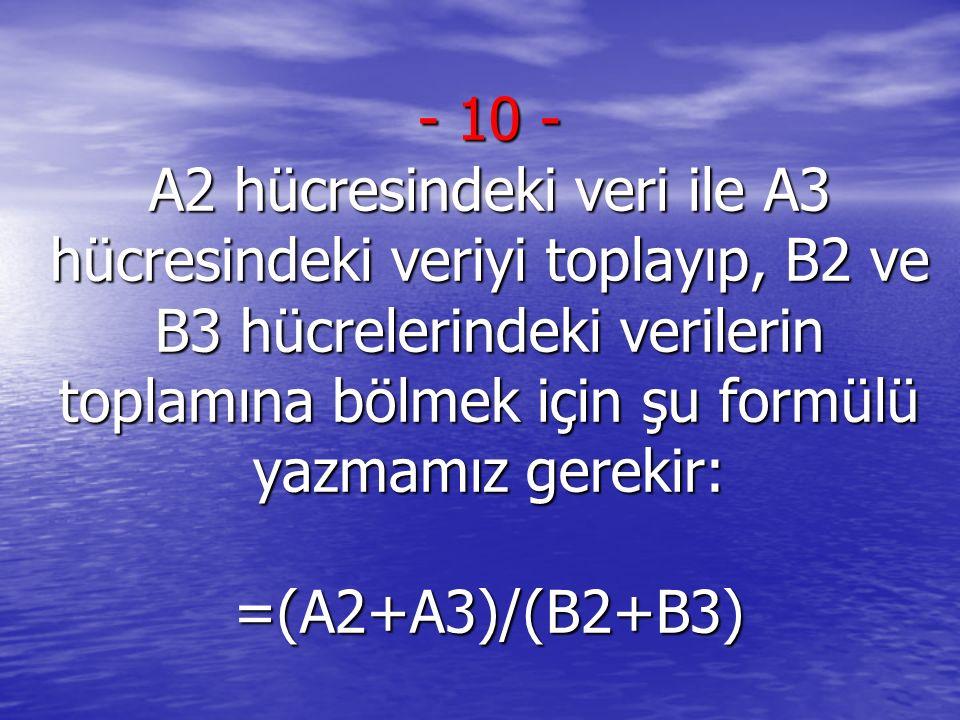 10 - A2 hücresindeki veri ile A3 hücresindeki veriyi toplayıp, B2 ve B3 hücrelerindeki verilerin toplamına bölmek için şu formülü yazmamız gerekir: =(A2+A3)/(B2+B3)