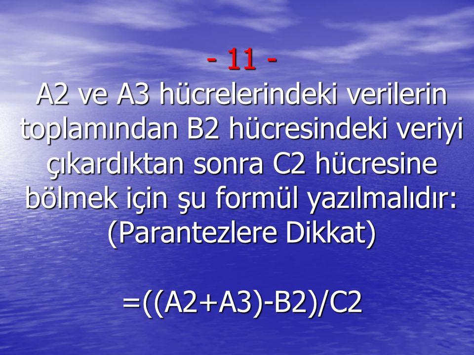 11 - A2 ve A3 hücrelerindeki verilerin toplamından B2 hücresindeki veriyi çıkardıktan sonra C2 hücresine bölmek için şu formül yazılmalıdır: (Parantezlere Dikkat) =((A2+A3)-B2)/C2