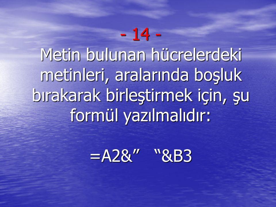 14 - Metin bulunan hücrelerdeki metinleri, aralarında boşluk bırakarak birleştirmek için, şu formül yazılmalıdır: =A2& &B3