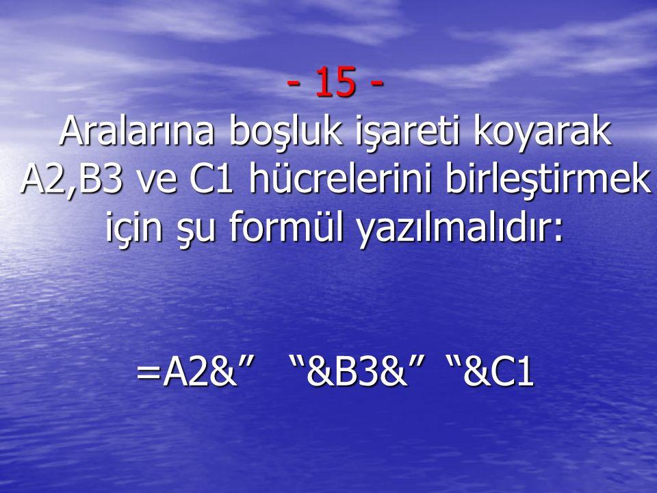 15 - Aralarına boşluk işareti koyarak A2,B3 ve C1 hücrelerini birleştirmek için şu formül yazılmalıdır: =A2& &B3& &C1