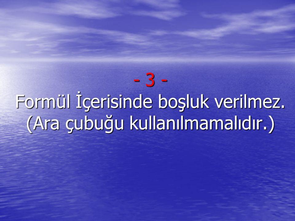 3 - Formül İçerisinde boşluk verilmez. (Ara çubuğu kullanılmamalıdır.)