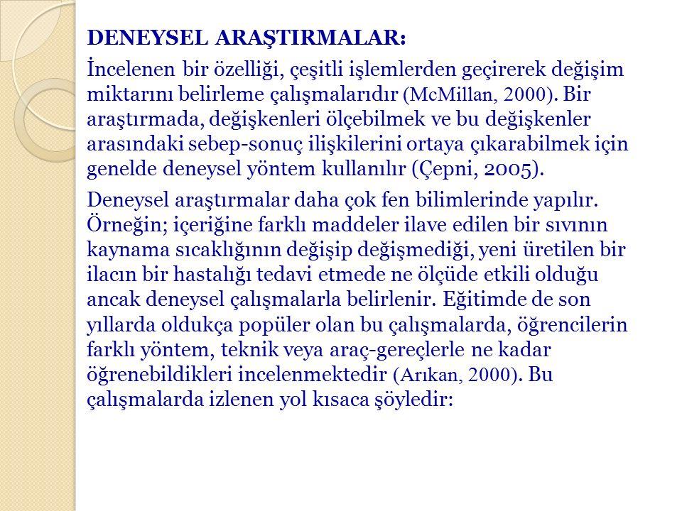 DENEYSEL ARAŞTIRMALAR: İncelenen bir özelliği, çeşitli işlemlerden geçirerek değişim miktarını belirleme çalışmalarıdır (McMillan, 2000).