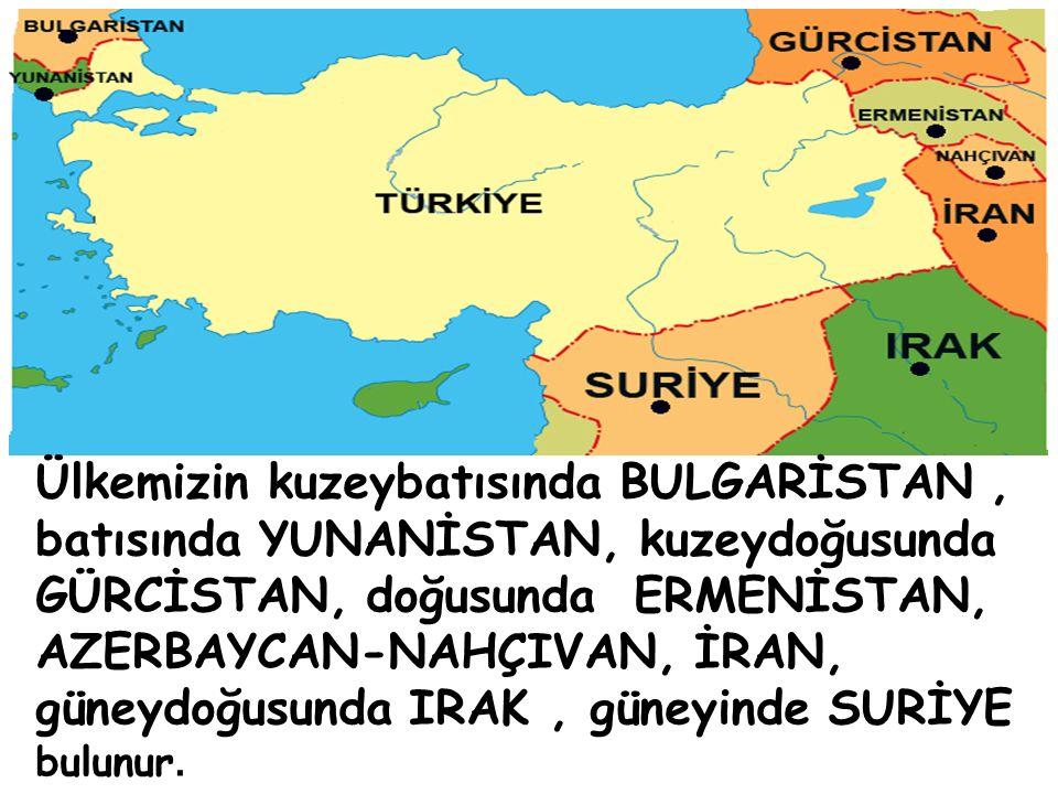 Ülkemizin kuzeybatısında BULGARİSTAN , batısında YUNANİSTAN, kuzeydoğusunda GÜRCİSTAN, doğusunda ERMENİSTAN, AZERBAYCAN-NAHÇIVAN, İRAN, güneydoğusunda IRAK , güneyinde SURİYE bulunur.