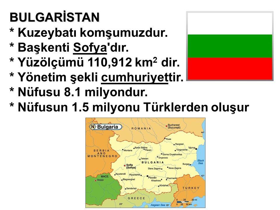 BULGARİSTAN * Kuzeybatı komşumuzdur. * Başkenti Sofya dır. * Yüzölçümü 110,912 km2 dir. * Yönetim şekli cumhuriyettir.