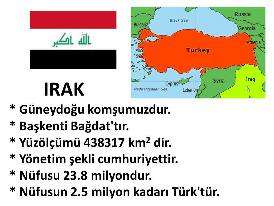 IRAK * Güneydoğu komşumuzdur. * Başkenti Bağdat tır.