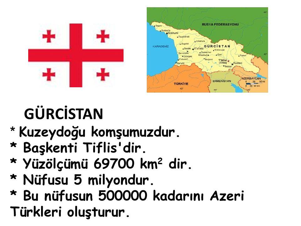 GÜRCİSTAN * Kuzeydoğu komşumuzdur. * Başkenti Tiflis dir.