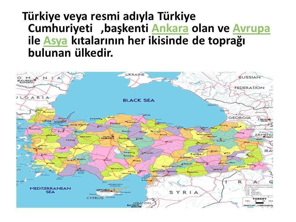 Türkiye veya resmi adıyla Türkiye Cumhuriyeti ,başkenti Ankara olan ve Avrupa ile Asya kıtalarının her ikisinde de toprağı bulunan ülkedir.