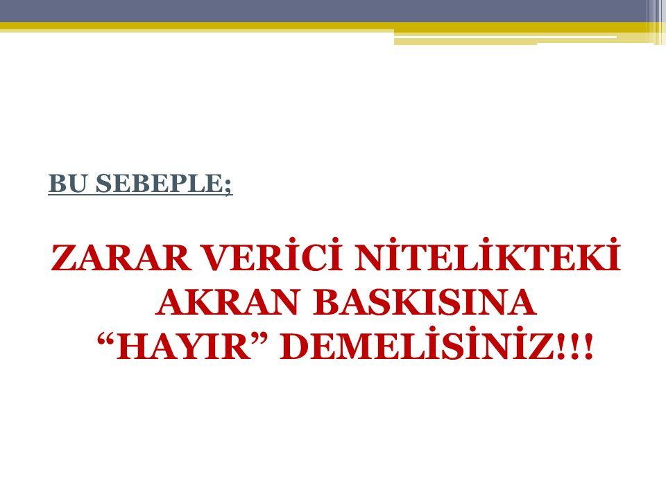 ZARAR VERİCİ NİTELİKTEKİ AKRAN BASKISINA HAYIR DEMELİSİNİZ!!!